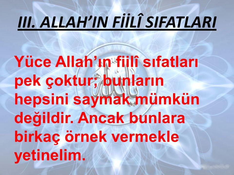 III. ALLAH'IN FİİLÎ SIFATLARI Yüce Allah'ın fiilî sıfatları pek çoktur; bunların hepsini saymak mümkün değildir. Ancak bunlara birkaç örnek vermekle y
