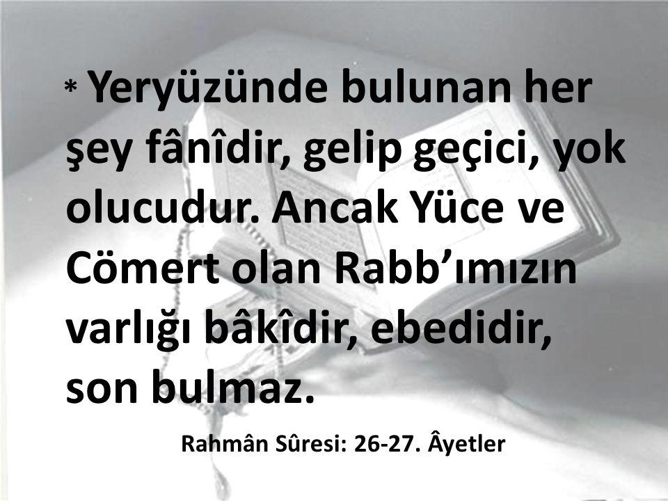 * Yeryüzünde bulunan her şey fânîdir, gelip geçici, yok olucudur. Ancak Yüce ve Cömert olan Rabb'ımızın varlığı bâkîdir, ebedidir, son bulmaz. Rahmân