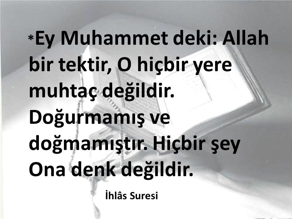 * Ey Muhammet deki: Allah bir tektir, O hiçbir yere muhtaç değildir.