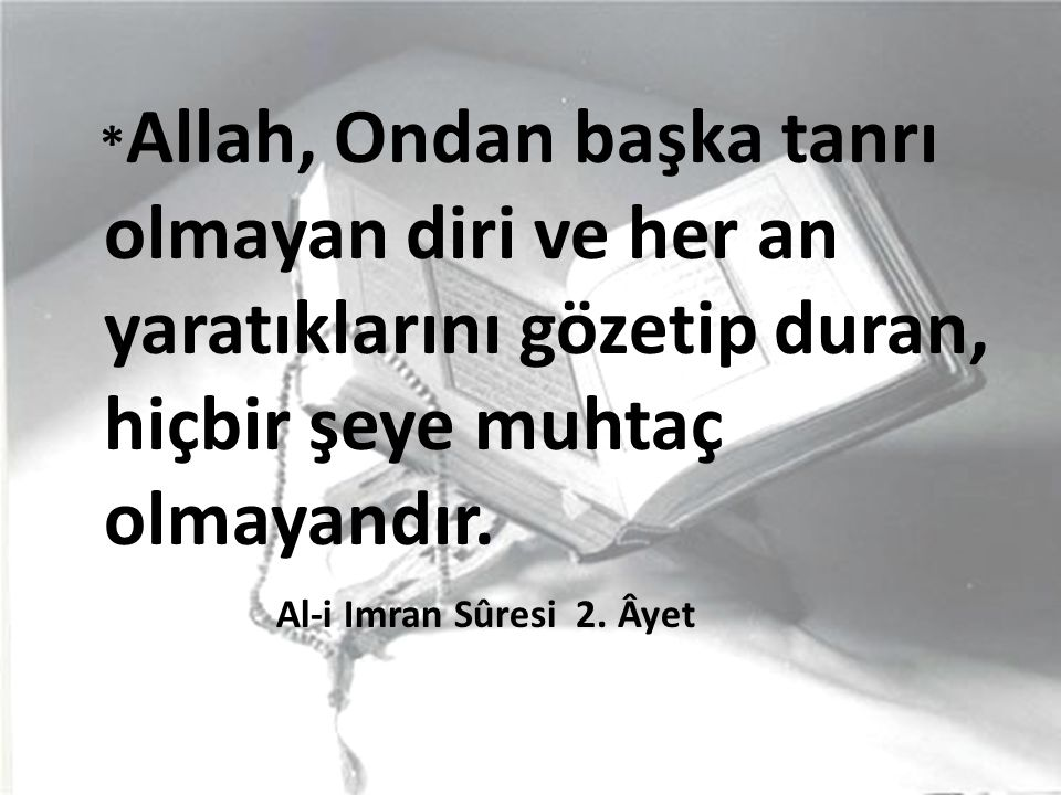 * Allah, Ondan başka tanrı olmayan diri ve her an yaratıklarını gözetip duran, hiçbir şeye muhtaç olmayandır. Al-i Imran Sûresi 2. Âyet