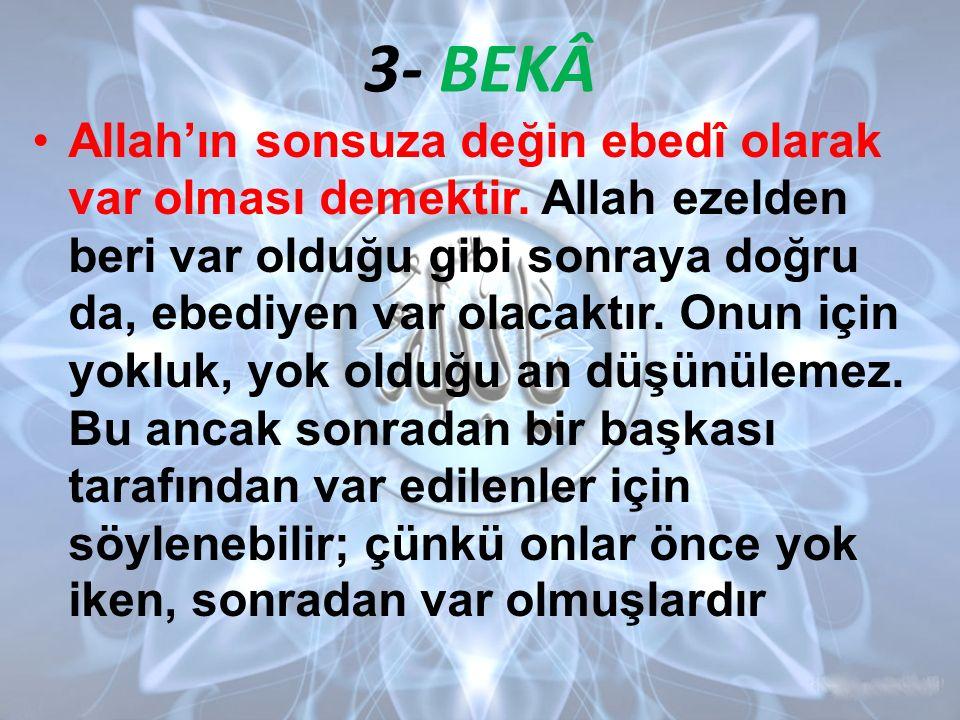 3- BEKÂ Allah'ın sonsuza değin ebedî olarak var olması demektir. Allah ezelden beri var olduğu gibi sonraya doğru da, ebediyen var olacaktır. Onun içi