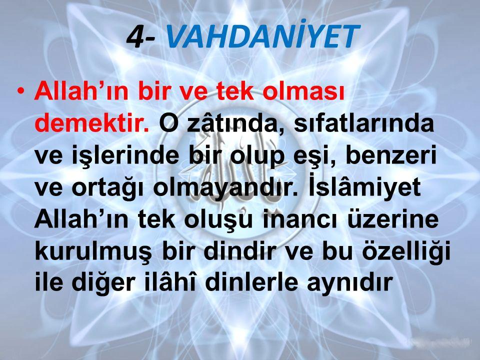 4- VAHDANİYET Allah'ın bir ve tek olması demektir. O zâtında, sıfatlarında ve işlerinde bir olup eşi, benzeri ve ortağı olmayandır. İslâmiyet Allah'ın