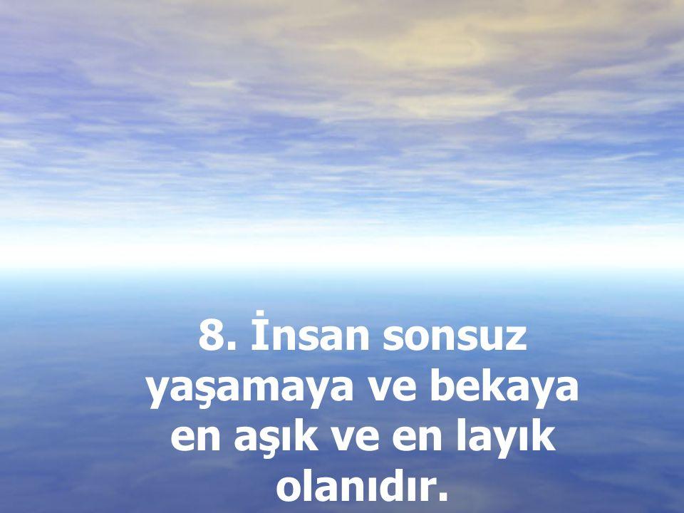 8. İnsan sonsuz yaşamaya ve bekaya en aşık ve en layık olanıdır.