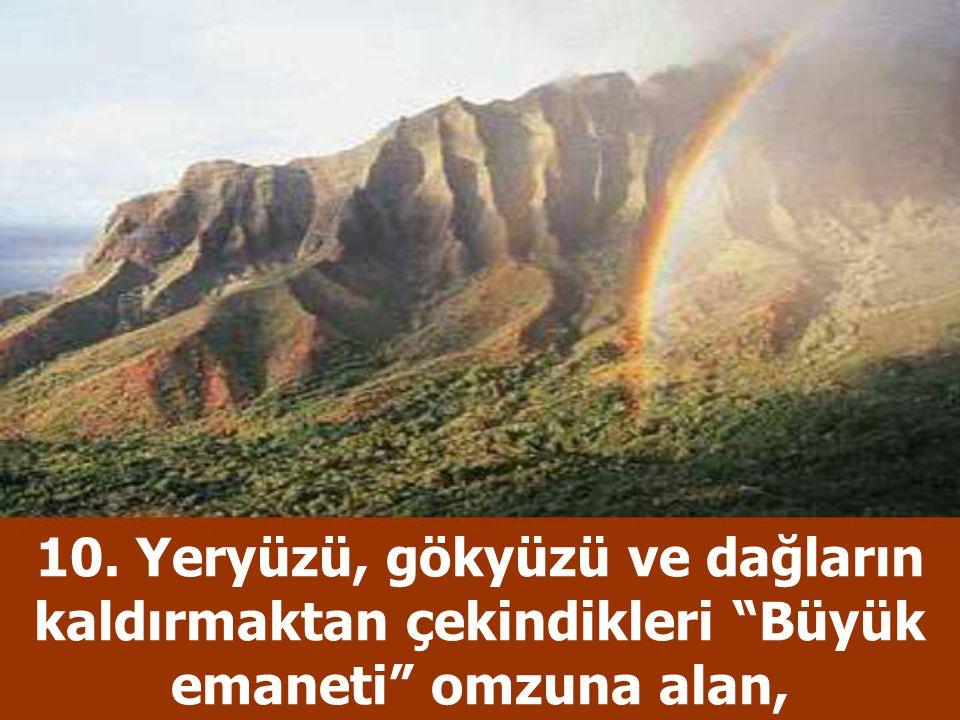 """10. Yeryüzü, gökyüzü ve dağların kaldırmaktan çekindikleri """"Büyük emaneti"""" omzuna alan,"""