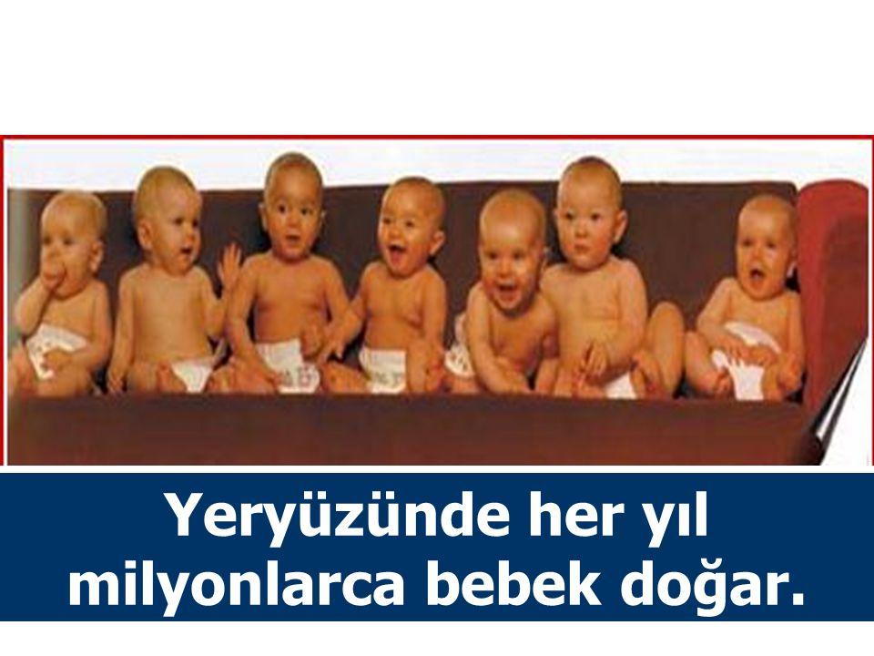 Yeryüzünde her yıl milyonlarca bebek doğar.