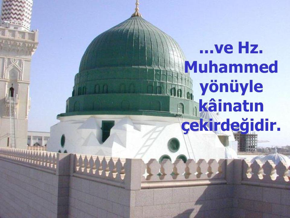 çe...ve Hz. Muhammed yönüyle kâinatın çekirdeğidir.