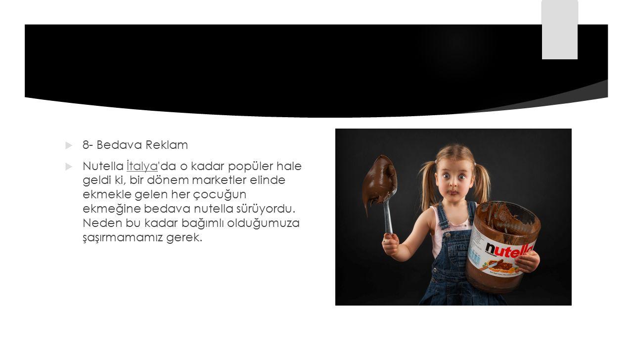  8- Bedava Reklam  Nutella İtalya'da o kadar popüler hale geldi ki, bir dönem marketler elinde ekmekle gelen her çocuğun ekmeğine bedava nutella sür
