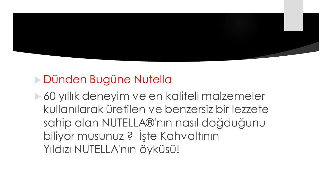  Dünden Bugüne Nutella  60 yıllık deneyim ve en kaliteli malzemeler kullanılarak üretilen ve benzersiz bir lezzete sahip olan NUTELLA®'nın nasıl doğ