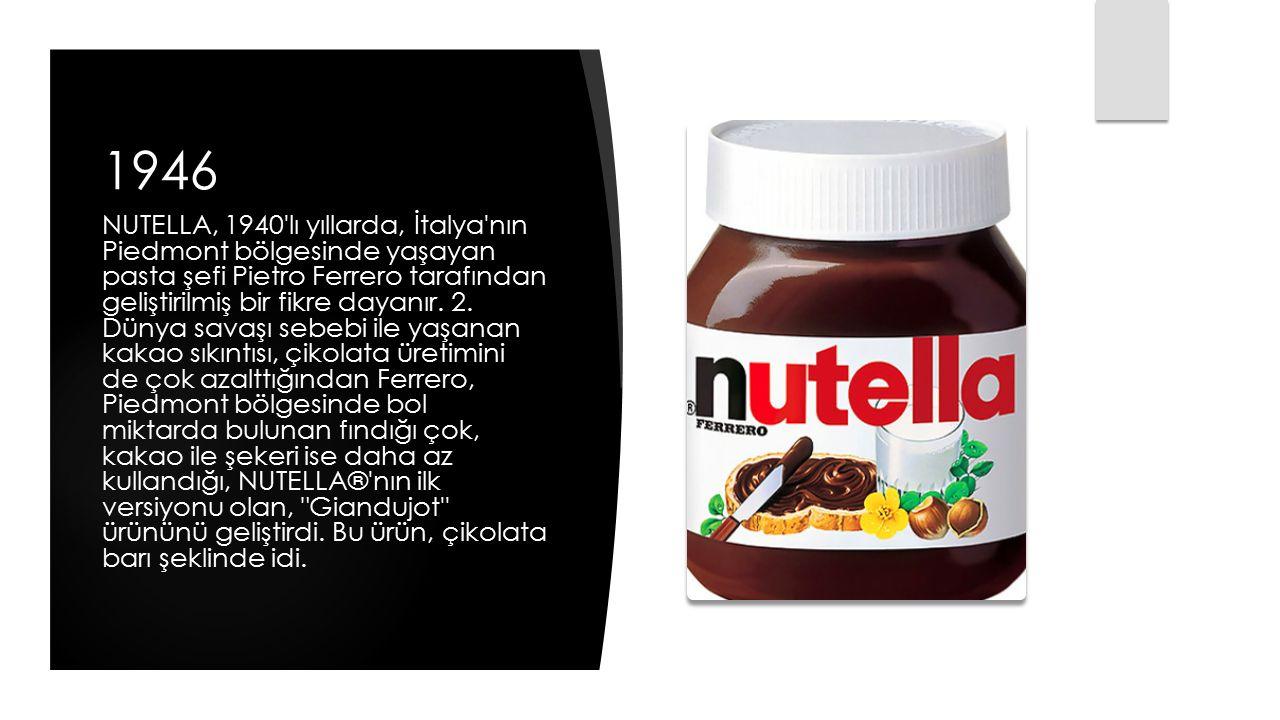 1946 NUTELLA, 1940'lı yıllarda, İtalya'nın Piedmont bölgesinde yaşayan pasta şefi Pietro Ferrero tarafından geliştirilmiş bir fikre dayanır. 2. Dünya