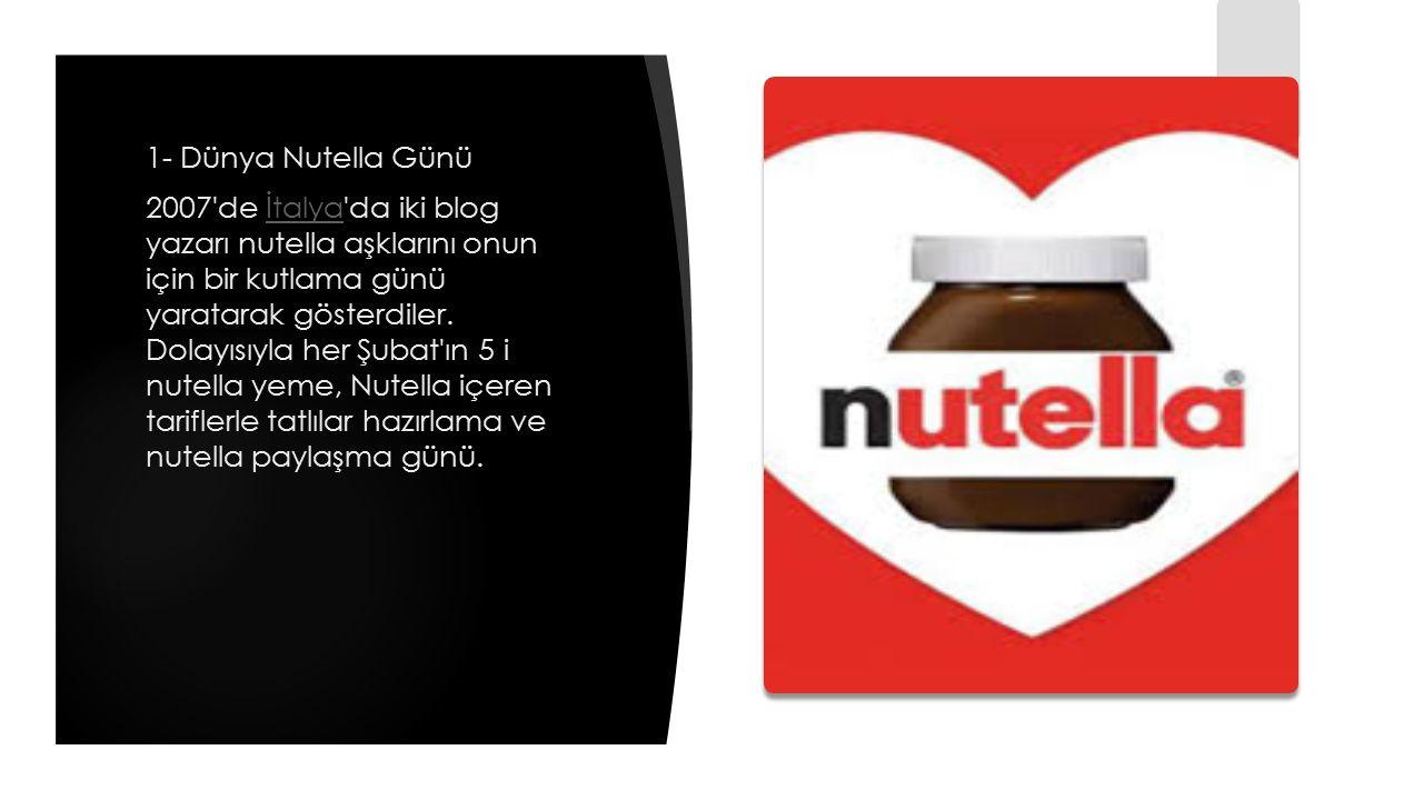 1- Dünya Nutella Günü 2007'de İtalya'da iki blog yazarı nutella aşklarını onun için bir kutlama günü yaratarak gösterdiler. Dolayısıyla her Şubat'ın 5