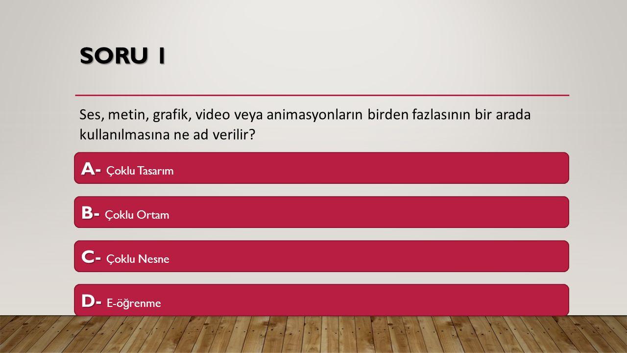 SORU 1 Ses, metin, grafik, video veya animasyonların birden fazlasının bir arada kullanılmasına ne ad verilir? A- A- Çoklu Tasarım B- B- Çoklu Ortam C