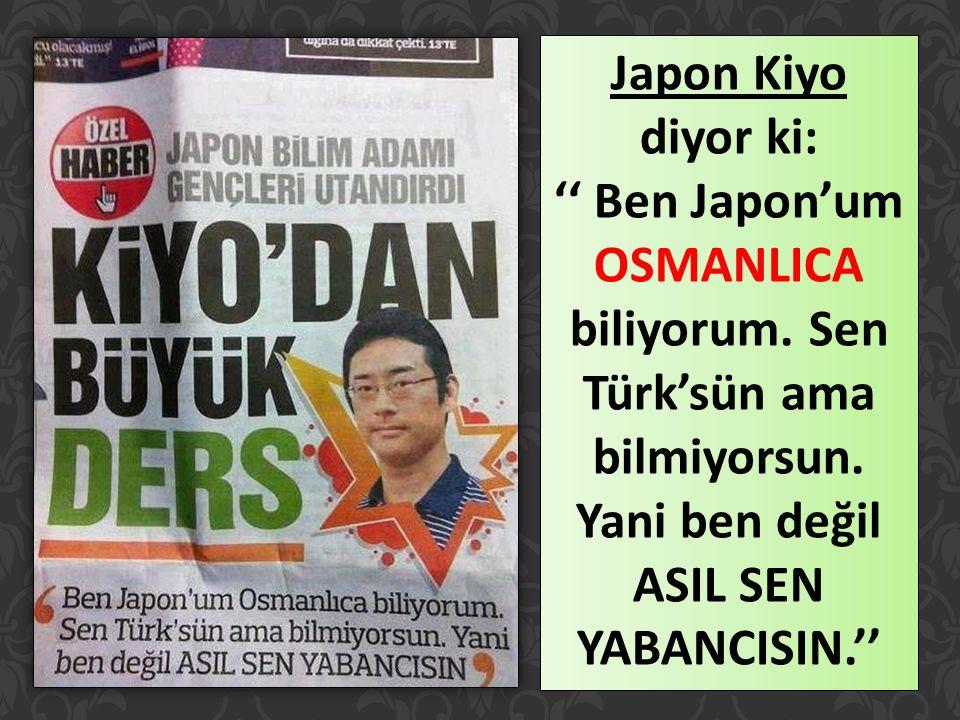 Japon Kiyo diyor ki: '' Ben Japon'um OSMANLICA biliyorum. Sen Türk'sün ama bilmiyorsun. Yani ben değil ASIL SEN YABANCISIN.''