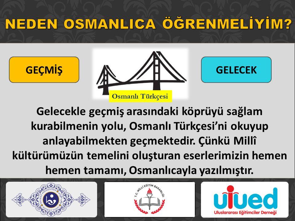 Gelecekle geçmiş arasındaki köprüyü sağlam kurabilmenin yolu, Osmanlı Türkçesi'ni okuyup anlayabilmekten geçmektedir. Çünkü Millî kültürümüzün temelin
