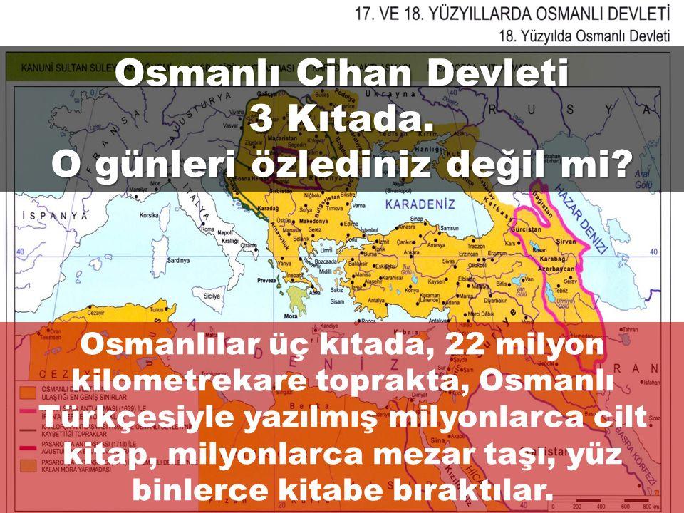 Osmanlı Cihan Devleti 3 Kıtada. O günleri özlediniz değil mi? Osmanlılar üç kıtada, 22 milyon kilometrekare toprakta, Osmanlı Türkçesiyle yazılmış mil