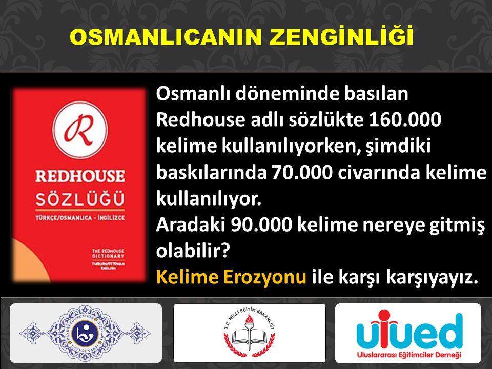 OSMANLICANIN ZENGİNLİĞİ Osmanlı döneminde basılan Redhouse adlı sözlükte 160.000 kelime kullanılıyorken, şimdiki baskılarında 70.000 civarında kelime