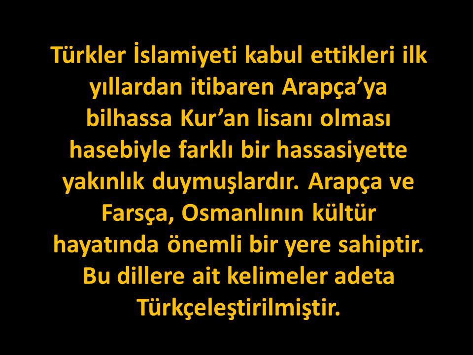 Türkler İslamiyeti kabul ettikleri ilk yıllardan itibaren Arapça'ya bilhassa Kur'an lisanı olması hasebiyle farklı bir hassasiyette yakınlık duymuşlar