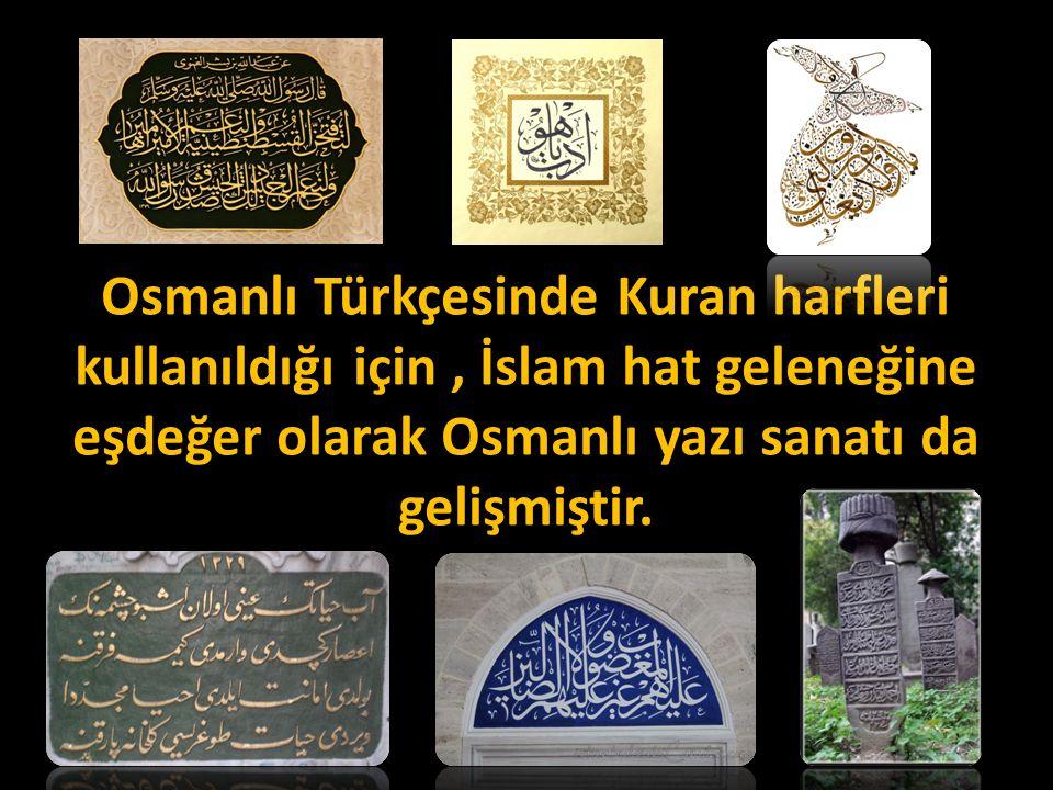 Osmanlı Türkçesinde Kuran harfleri kullanıldığı için, İslam hat geleneğine eşdeğer olarak Osmanlı yazı sanatı da gelişmiştir.