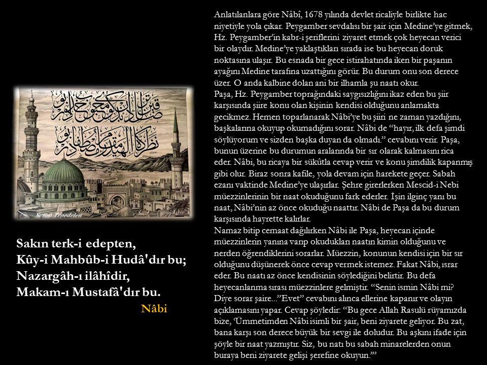 Sakın terk-i edepten, Kûy-i Mahbûb-i Hudâ'dır bu; Nazargâh-ı ilâhîdir, Makam-ı Mustafâ'dır bu. Nâbi Nâbi Anlatılanlara göre Nâbî, 1678 yılında devlet