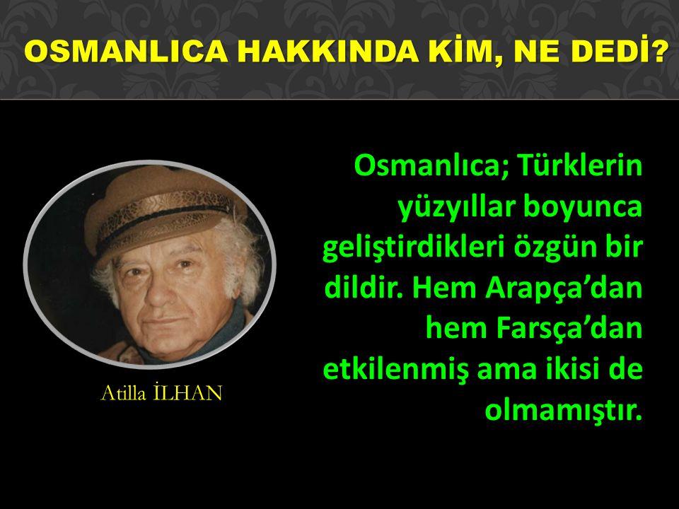 Osmanlıca; Türklerin yüzyıllar boyunca geliştirdikleri özgün bir dildir. Hem Arapça'dan hem Farsça'dan etkilenmiş ama ikisi de olmamıştır. Atilla İLHA