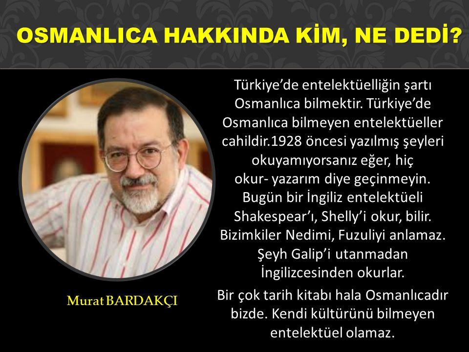 Türkiye'de entelektüelliğin şartı Osmanlıca bilmektir. Türkiye'de Osmanlıca bilmeyen entelektüeller cahildir.1928 öncesi yazılmış şeyleri okuyamıyorsa