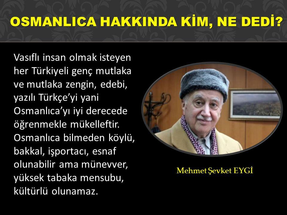 OSMANLICA HAKKINDA KİM, NE DEDİ? Vasıflı insan olmak isteyen her Türkiyeli genç mutlaka ve mutlaka zengin, edebi, yazılı Türkçe'yi yani Osmanlıca'yı i