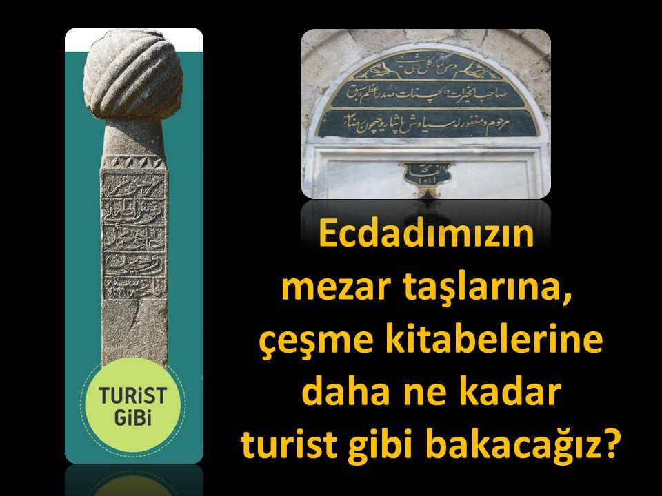 Ecdadımızın mezar taşlarına, çeşme kitabelerine daha ne kadar turist gibi bakacağız?