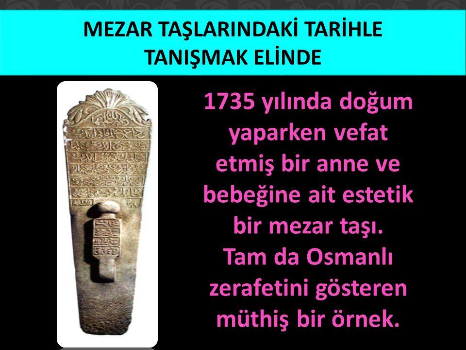 MEZAR TAŞLARINDAKİ TARİHLE TANIŞMAK ELİNDE 1735 yılında doğum yaparken vefat etmiş bir anne ve bebeğine ait estetik bir mezar taşı. Tam da Osmanlı zer