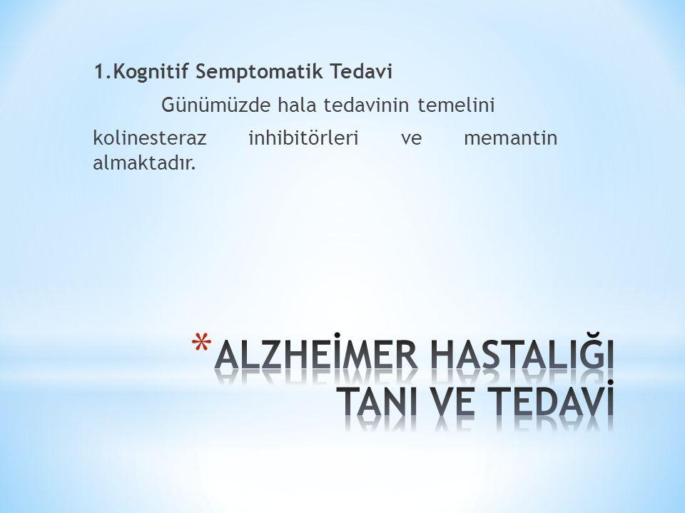1.Kognitif Semptomatik Tedavi Günümüzde hala tedavinin temelini kolinesteraz inhibitörleri ve memantin almaktadır.