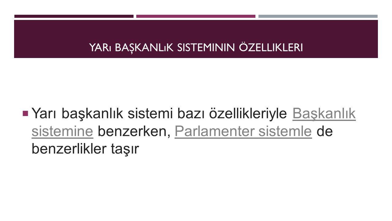 YARı BAŞKANLıK SISTEMININ ÖZELLIKLERI  Yarı başkanlık sistemi bazı özellikleriyle Başkanlık sistemine benzerken, Parlamenter sistemle de benzerlikler