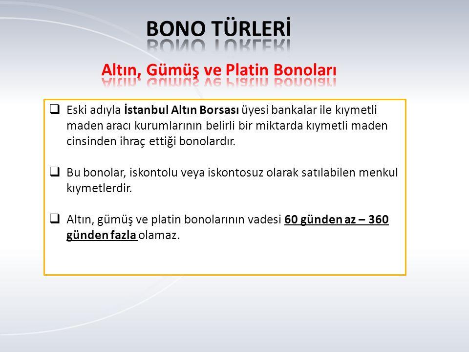  Eski adıyla İstanbul Altın Borsası üyesi bankalar ile kıymetli maden aracı kurumlarının belirli bir miktarda kıymetli maden cinsinden ihraç ettiği bonolardır.