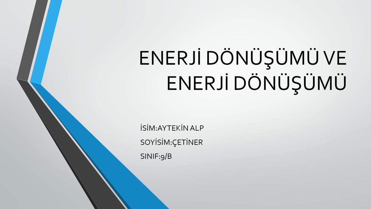 ENERJİ DÖNÜŞÜMÜ VE ENERJİ DÖNÜŞÜMÜ İSİM:AYTEKİN ALP SOYİSİM:ÇETİNER SINIF:9/B