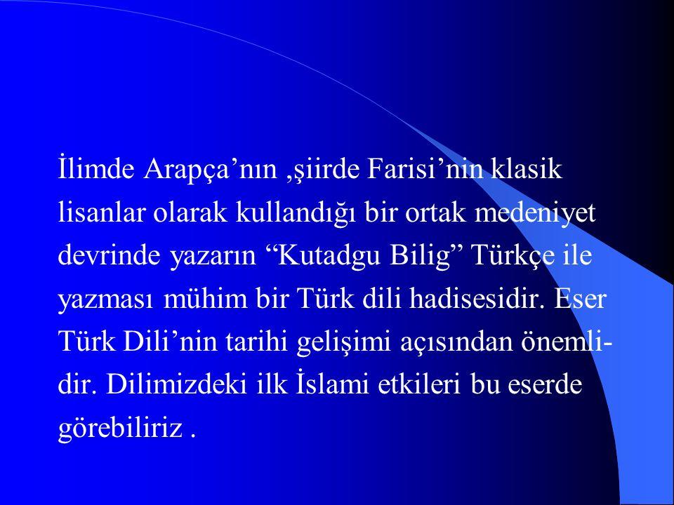 ESERİN ÖNEMİ VE TESİRLERİ: Türk Dili ve Edebiyatı'nın olduğu kadar Türk kültür tarihinin de manzum eserlerinden biri olan eser el sürülmemiş bir abide halinde karşımızda durmaktadır.Türk-İslam medeni- yetinin ilk mesnevisidir.İslami Türk Edebi- yatı tarihinin incelenmesinde vazgeçilmez kaynakların başında gelir.
