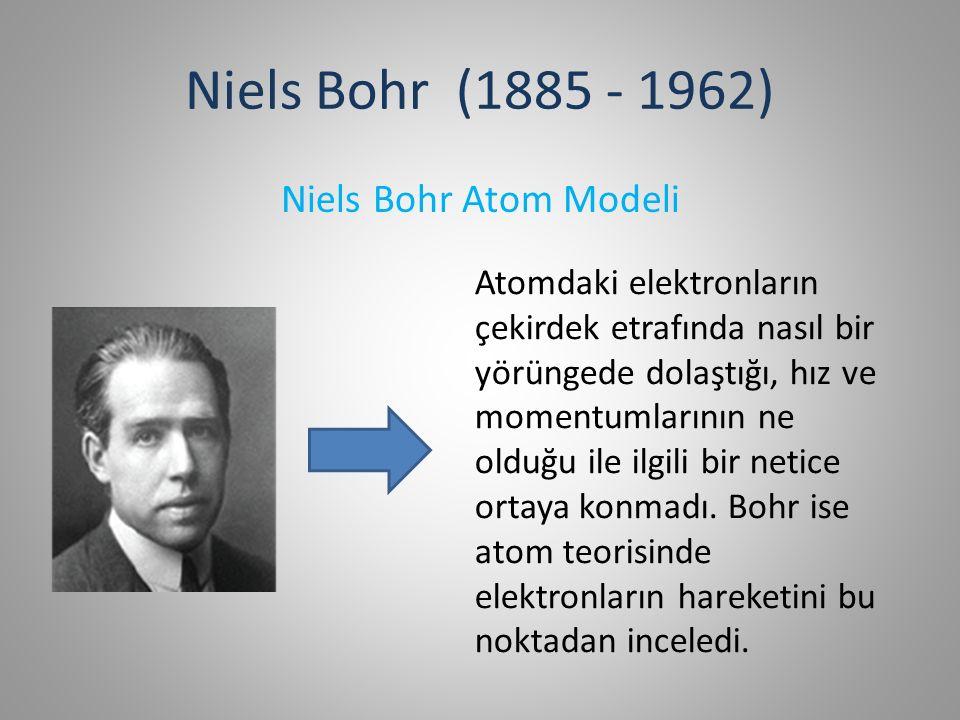 Niels Bohr (1885 - 1962) Niels Bohr Atom Modeli Atomdaki elektronların çekirdek etrafında nasıl bir yörüngede dolaştığı, hız ve momentumlarının ne olduğu ile ilgili bir netice ortaya konmadı.