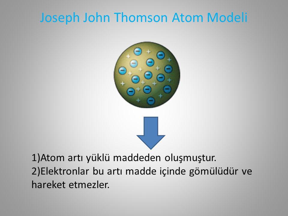 Joseph John Thomson Atom Modeli 1)Atom artı yüklü maddeden oluşmuştur.
