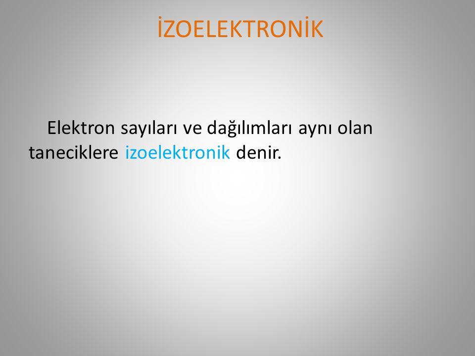 İZOELEKTRONİK Elektron sayıları ve dağılımları aynı olan taneciklere izoelektronik denir.