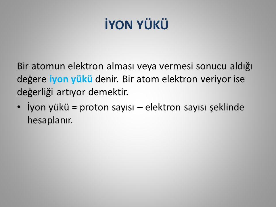 İYON YÜKÜ Bir atomun elektron alması veya vermesi sonucu aldığı değere iyon yükü denir.