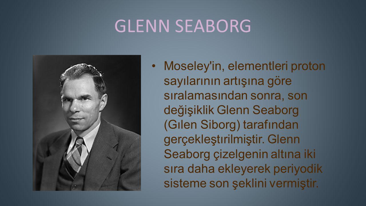 GLENN SEABORG Moseley in, elementleri proton sayılarının artışına göre sıralamasından sonra, son değişiklik Glenn Seaborg (Gılen Siborg) tarafından gerçekleştırilmiştir.