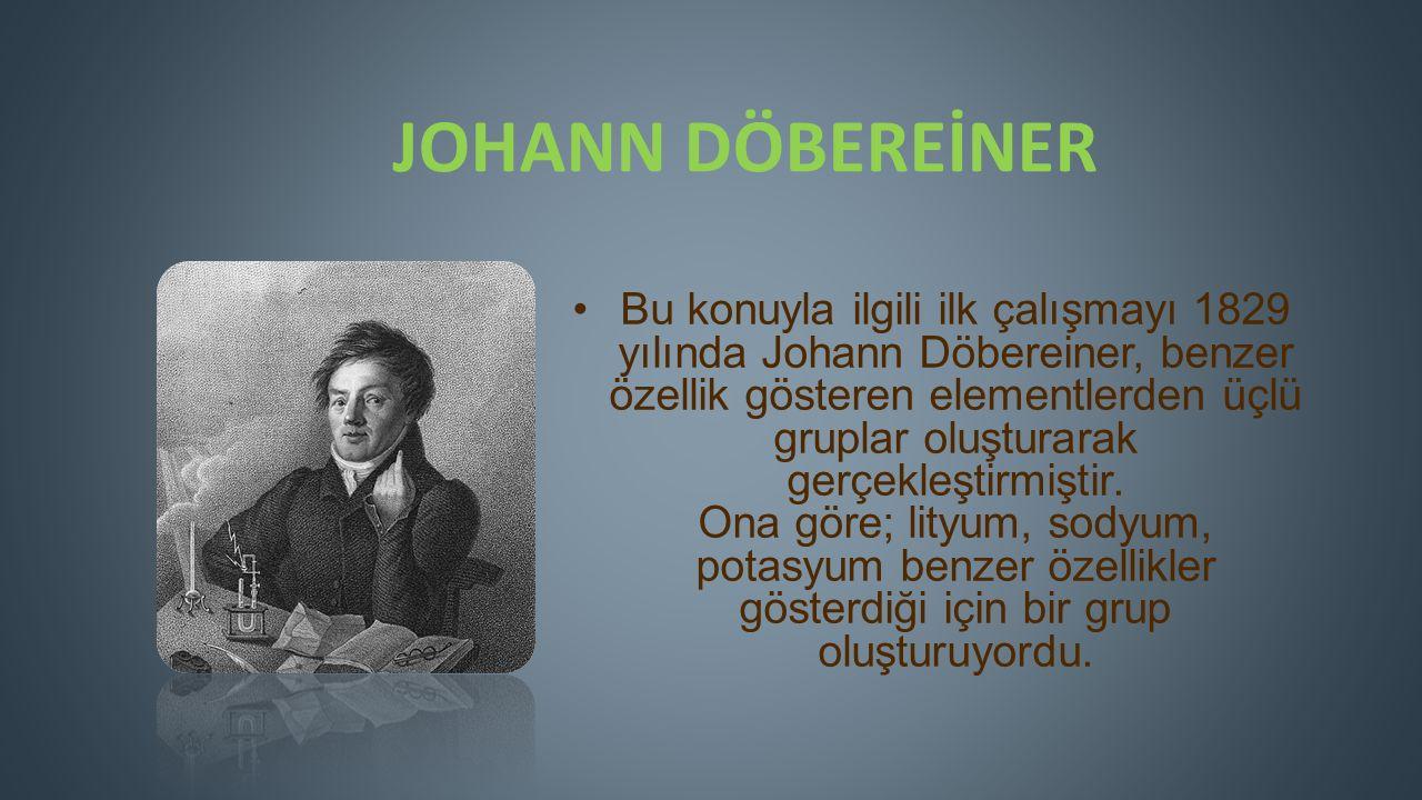 JOHANN DÖBEREİNER Bu konuyla ilgili ilk çalışmayı 1829 yılında Johann Döbereiner, benzer özellik gösteren elementlerden üçlü gruplar oluşturarak gerçekleştirmiştir.