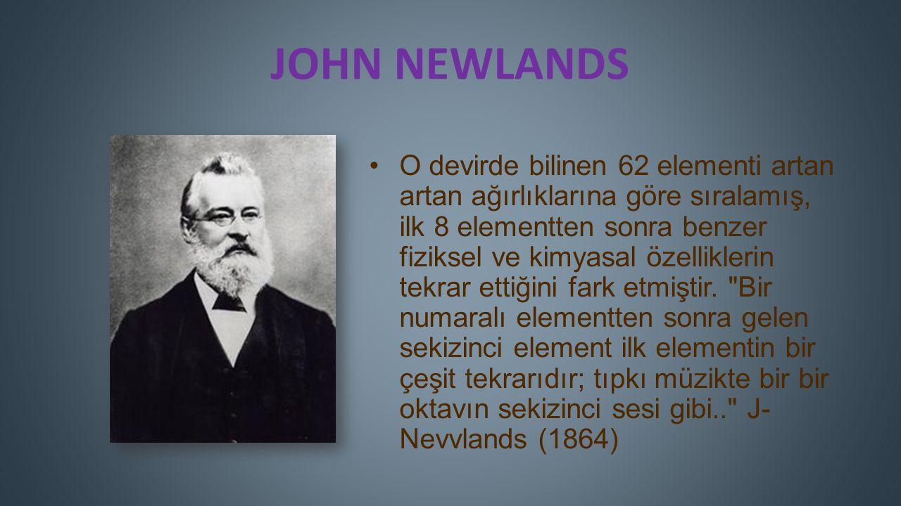 JOHN NEWLANDS O devirde bilinen 62 elementi artan artan ağırlıklarına göre sıralamış, ilk 8 elementten sonra benzer fiziksel ve kimyasal özelliklerin tekrar ettiğini fark etmiştir.