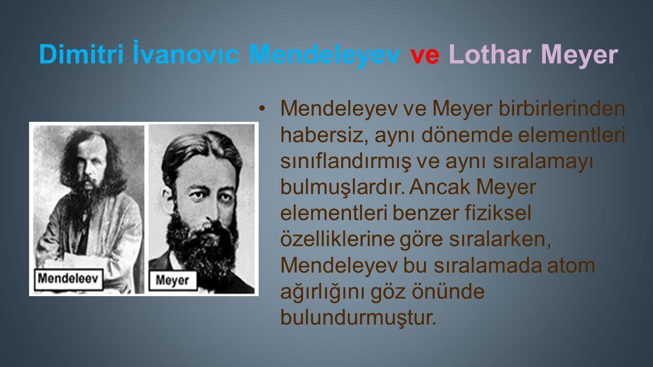 Dimitri İvanovıc Mendeleyev ve Lothar Meyer Mendeleyev ve Meyer birbirlerinden habersiz, aynı dönemde elementleri sınıflandırmış ve aynı sıralamayı bulmuşlardır.