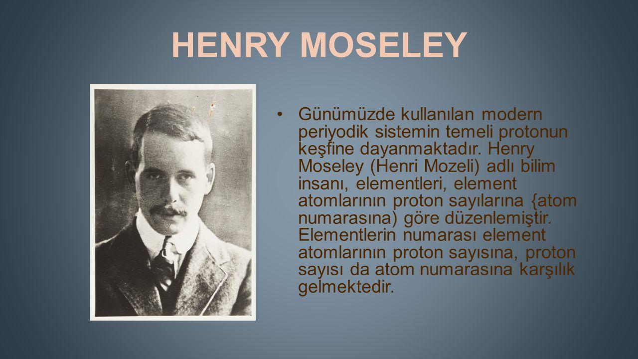 HENRY MOSELEY Günümüzde kullanılan modern periyodik sistemin temeli protonun keşfine dayanmaktadır.