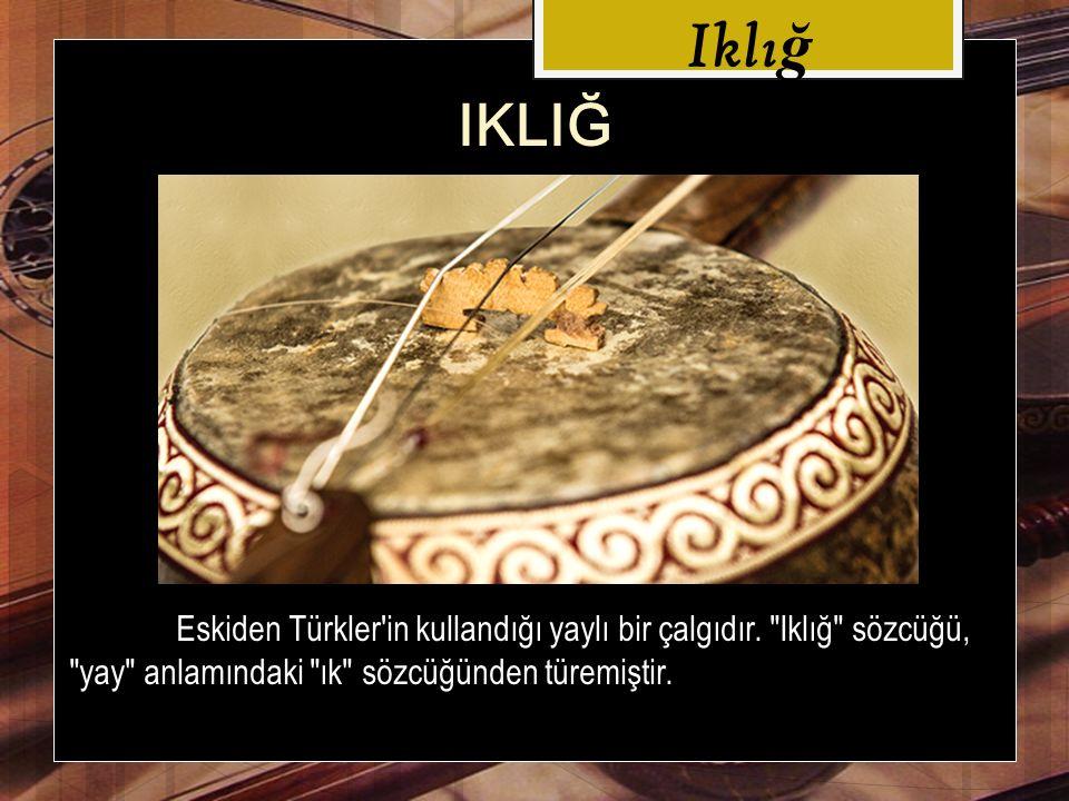 Iklı ğ IKLIĞ Eskiden Türkler in kullandığı yaylı bir çalgıdır.