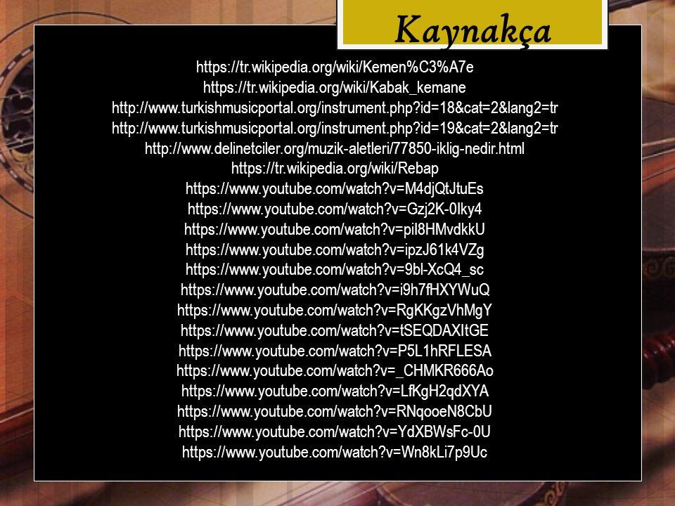 https://tr.wikipedia.org/wiki/Kemen%C3%A7e https://tr.wikipedia.org/wiki/Kabak_kemane http://www.turkishmusicportal.org/instrument.php id=18&cat=2&lang2=tr http://www.turkishmusicportal.org/instrument.php id=19&cat=2&lang2=tr http://www.delinetciler.org/muzik-aletleri/77850-iklig-nedir.html https://tr.wikipedia.org/wiki/Rebap https://www.youtube.com/watch v=M4djQtJtuEs https://www.youtube.com/watch v=Gzj2K-0Iky4 https://www.youtube.com/watch v=piI8HMvdkkU https://www.youtube.com/watch v=ipzJ61k4VZg https://www.youtube.com/watch v=9bl-XcQ4_sc https://www.youtube.com/watch v=i9h7fHXYWuQ https://www.youtube.com/watch v=RgKKgzVhMgY https://www.youtube.com/watch v=tSEQDAXItGE https://www.youtube.com/watch v=P5L1hRFLESA https://www.youtube.com/watch v=_CHMKR666Ao https://www.youtube.com/watch v=LfKgH2qdXYA https://www.youtube.com/watch v=RNqooeN8CbU https://www.youtube.com/watch v=YdXBWsFc-0U https://www.youtube.com/watch v=Wn8kLi7p9Uc Kaynakça