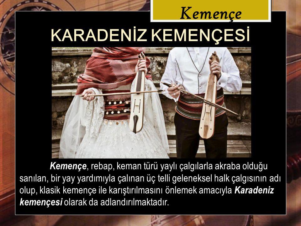 Kemençe Karadeniz kemençesi temel müzik aleti olduğu özellikle Ordu, Giresun, Gümüşhane, Trabzon, Rize, Artvin, Samsun, Bayburt, Sivas ın iç Karadeniz bölgesinde kalan yerlerde kullanılmaktadır.