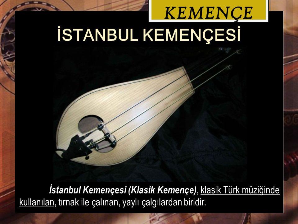 KEMENÇE İSTANBUL KEMENÇESİ İstanbul Kemençesi (Klasik Kemençe), klasik Türk müziğinde kullanılan, tırnak ile çalınan, yaylı çalgılardan biridir.