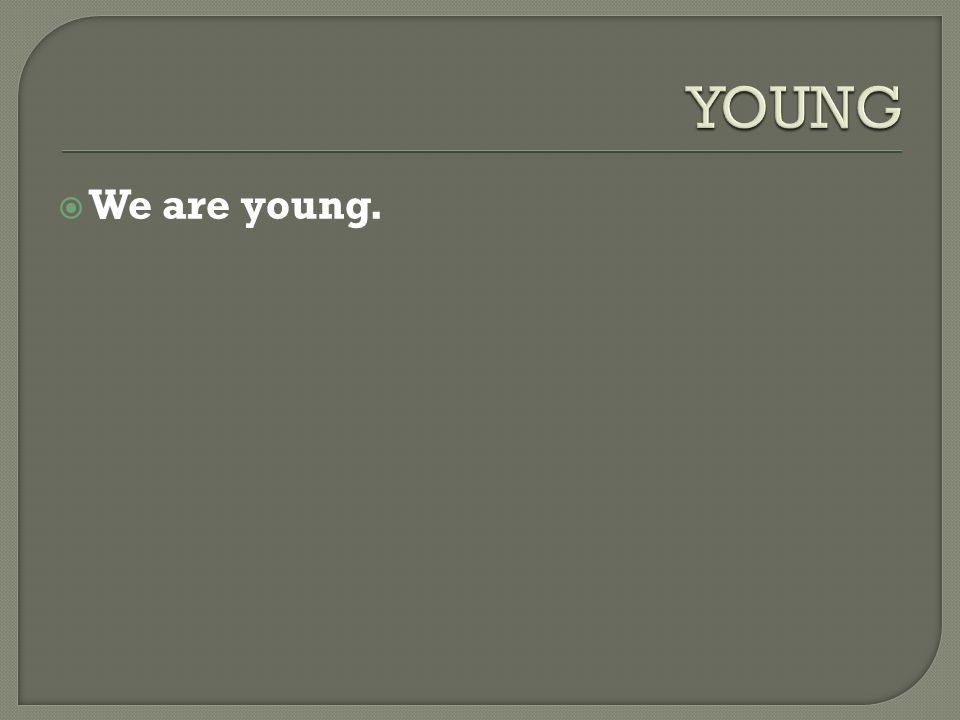  We are young.
