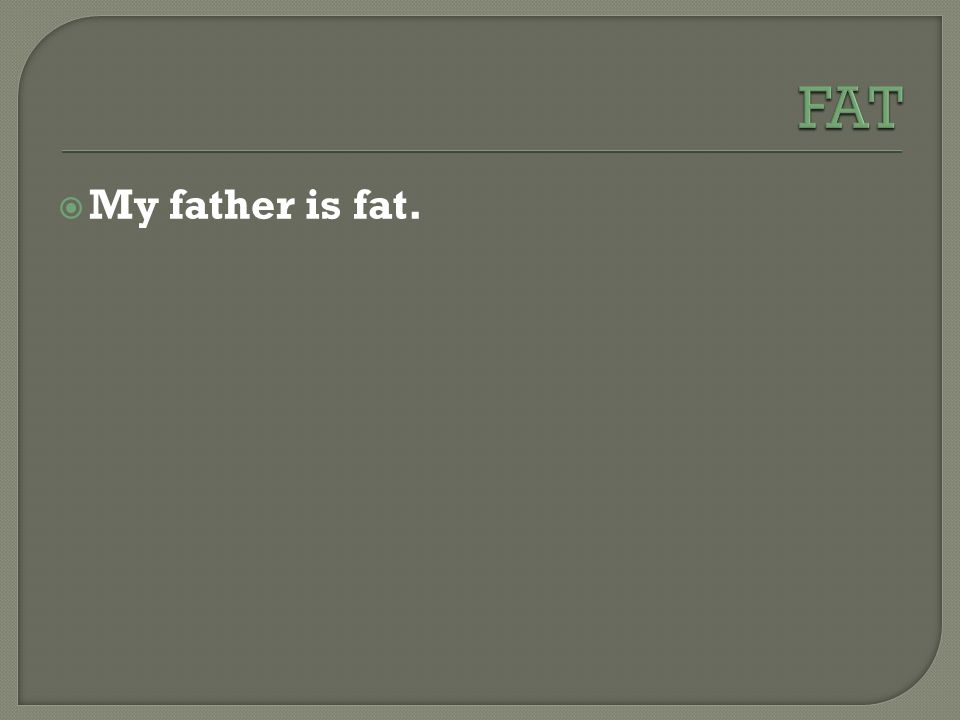  My father is fat.