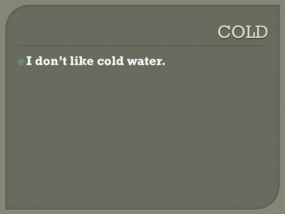  I don't like cold water.