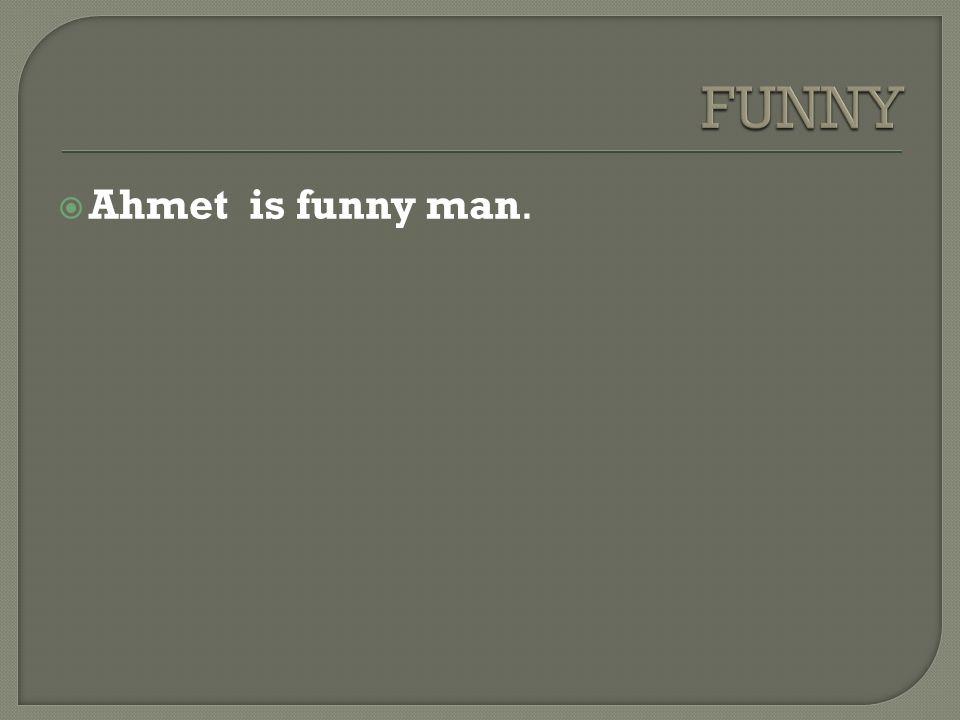  Ahmet is funny man.