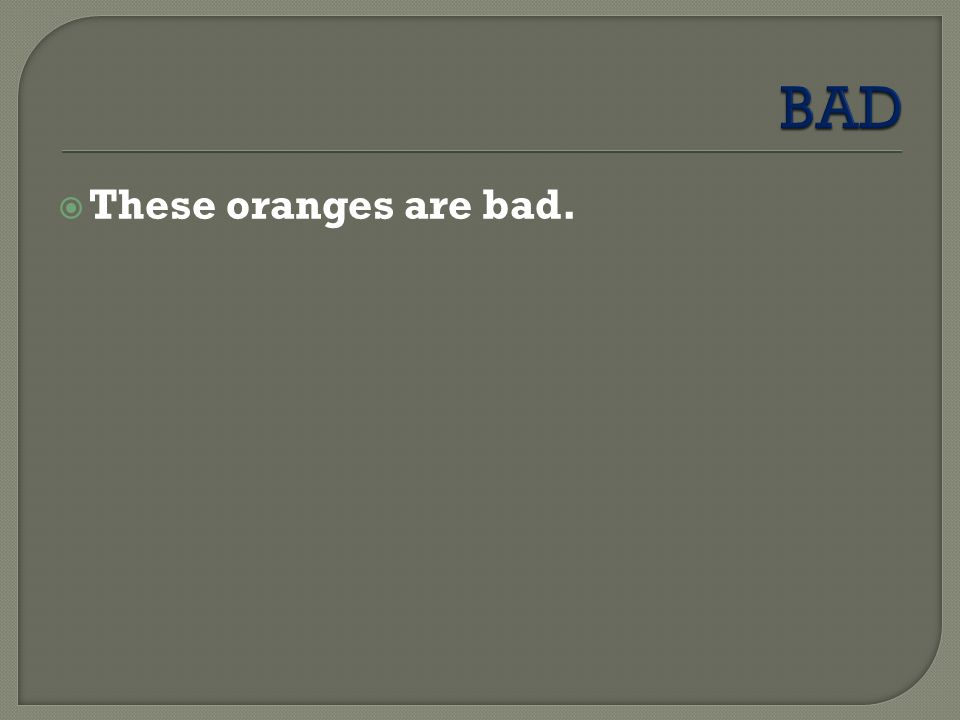  These oranges are bad.